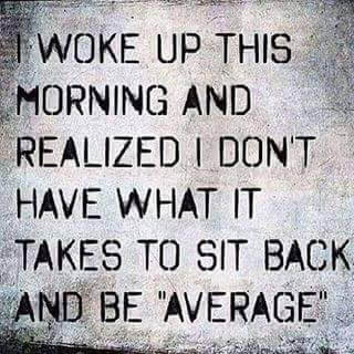 I Woke Up This Morning And Realized I Don't Have What It Takes To Sit Back And Be AVERAGE