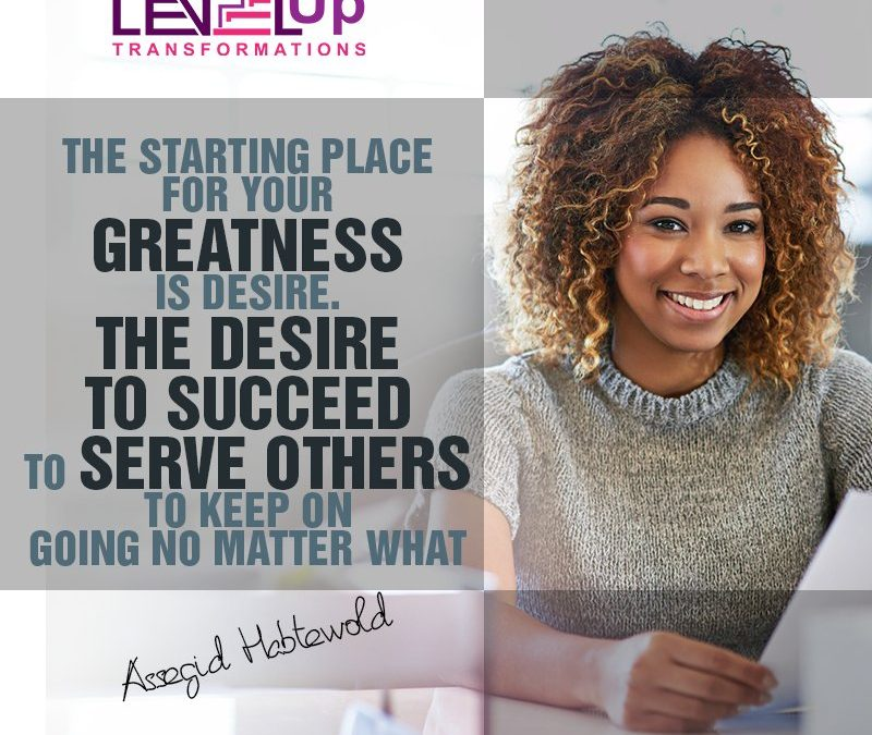 The Starting Place For Your GREATNESS Is Desire